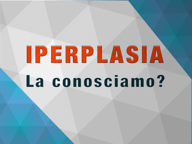L'iperplasia: quella sconosciuta.